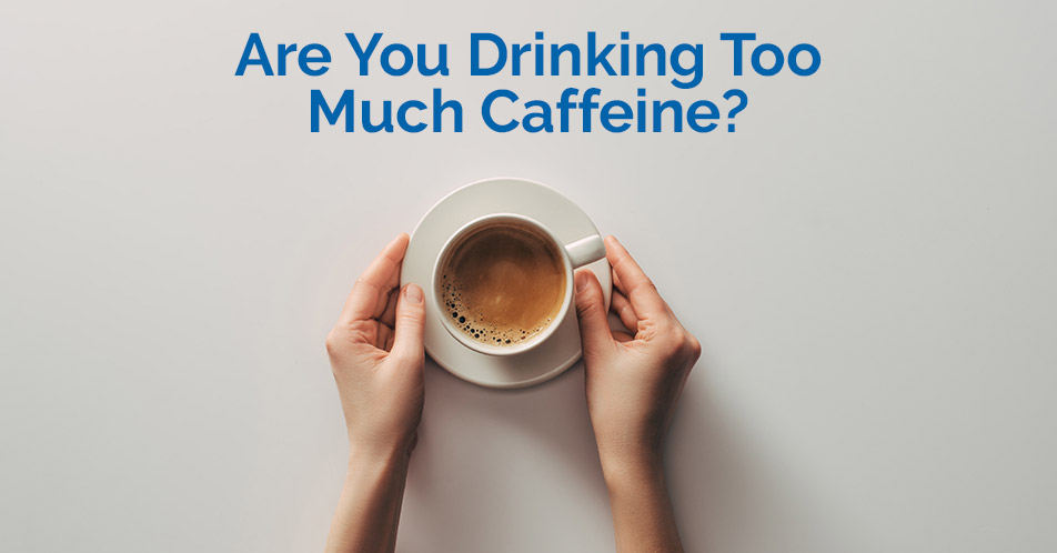Are You Drinking Too Much Caffeine?