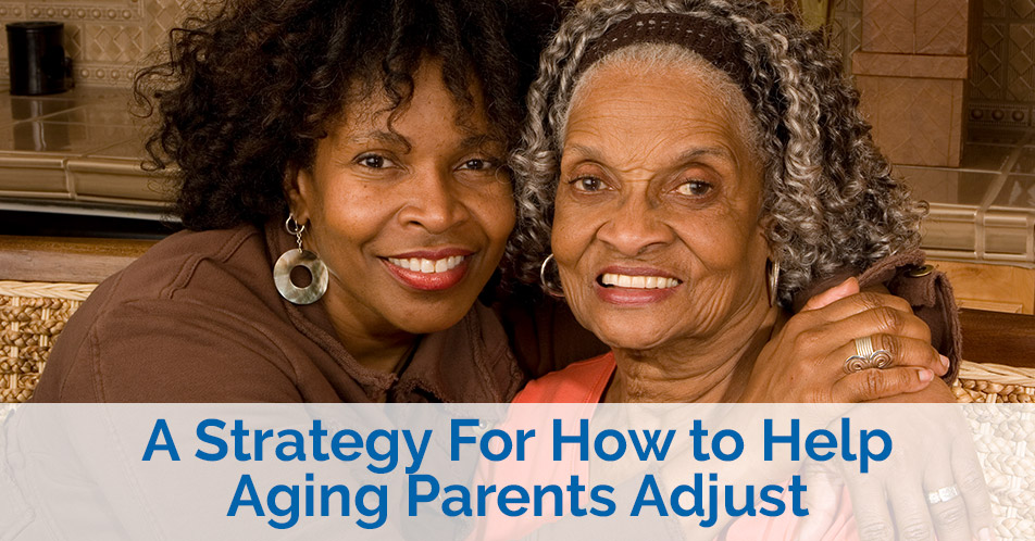 A Strategy For How to Help Aging Parents Adjust